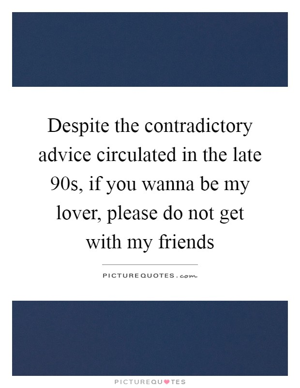 Despite the contradictory advice circulated in the late 90s, if you wanna be my lover, please do not get with my friends Picture Quote #1