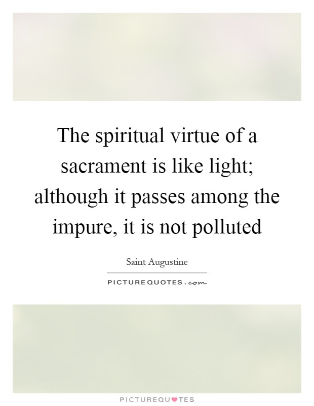 The spiritual virtue of a sacrament is like light; although it passes among the impure, it is not polluted Picture Quote #1
