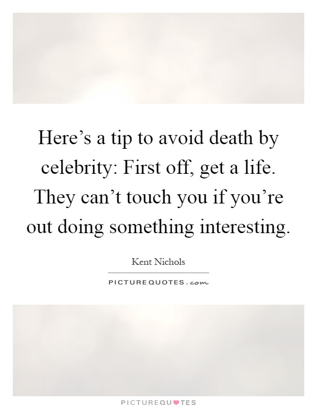 Here's a tip to avoid death by celebrity: First off, get a life. They can't touch you if you're out doing something interesting Picture Quote #1