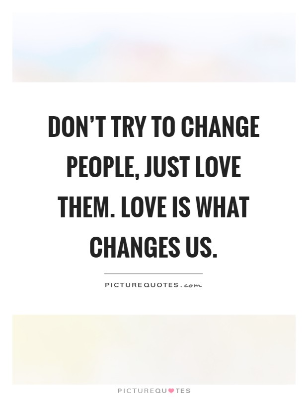 Don't try to change people, just love them. Love is what changes us Picture Quote #1