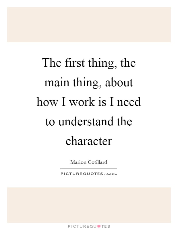 The first thing, the main thing, about how I work is I need to understand the character Picture Quote #1