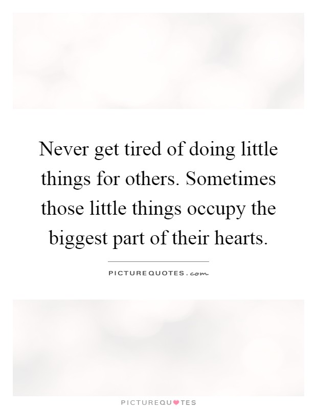 Never get tired of doing little things for others. Sometimes those little things occupy the biggest part of their hearts Picture Quote #1