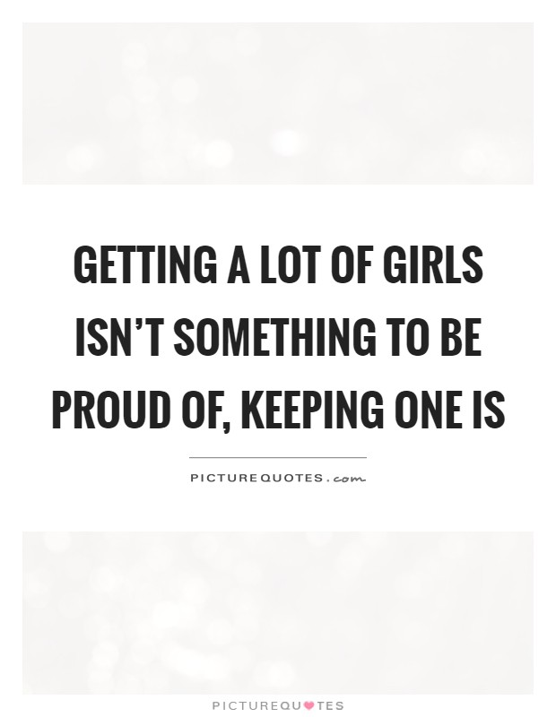 Getting a lot of girls isn't something to be proud of, keeping one is Picture Quote #1