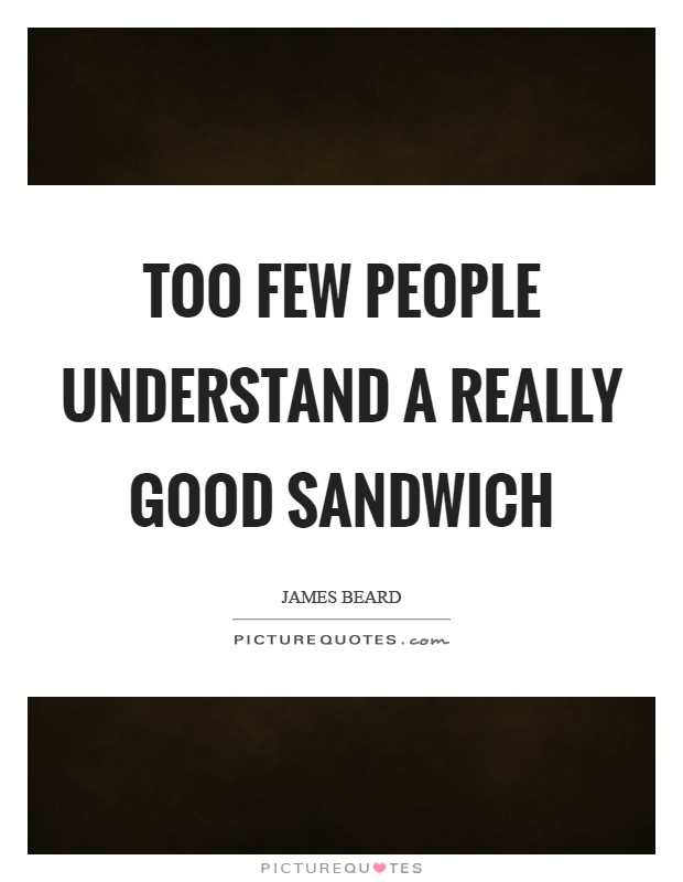 Too few people understand a really good sandwich Picture Quote #1