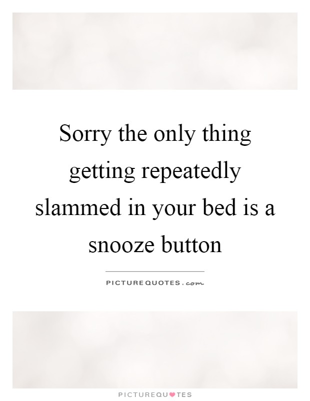 Sorry the only thing getting repeatedly slammed in your bed is a snooze button Picture Quote #1