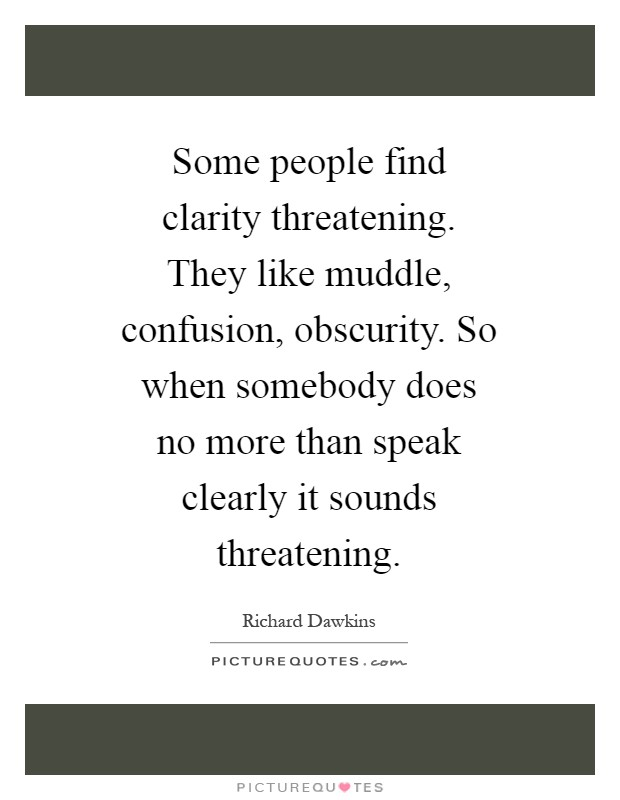 Some people find clarity threatening. They like muddle, confusion, obscurity. So when somebody does no more than speak clearly it sounds threatening Picture Quote #1