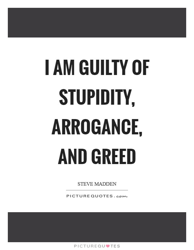 I am guilty of stupidity, arrogance, and greed Picture Quote #1
