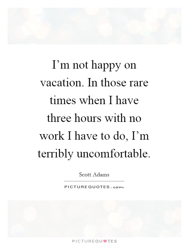 I'm not happy on vacation. In those rare times when I have three hours with no work I have to do, I'm terribly uncomfortable Picture Quote #1