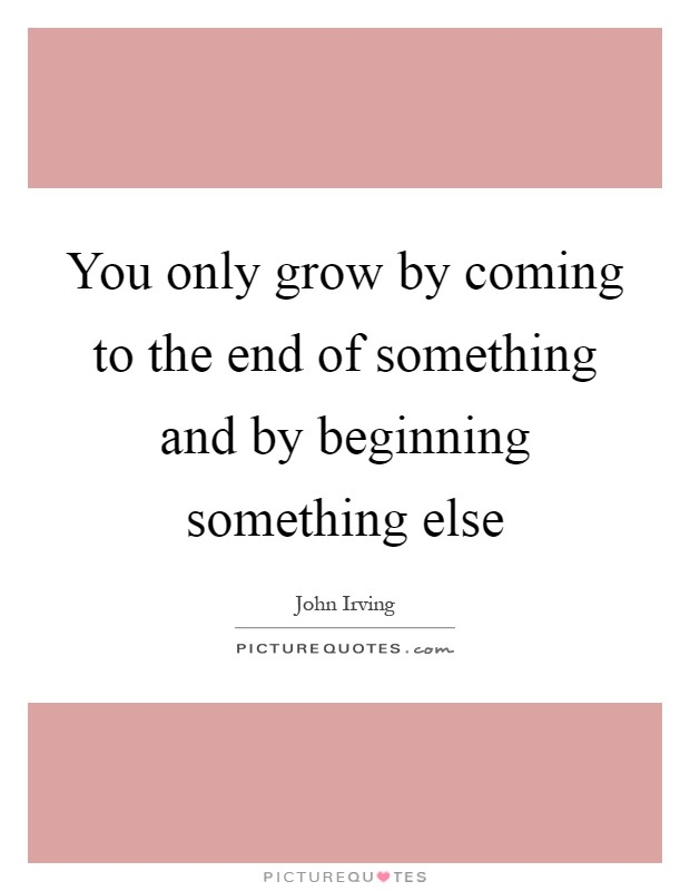 You only grow by coming to the end of something and by beginning something else Picture Quote #1