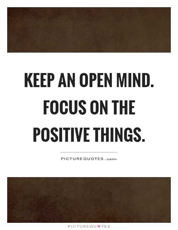 Keep an open mind. Focus on the positive things Picture Quote #1