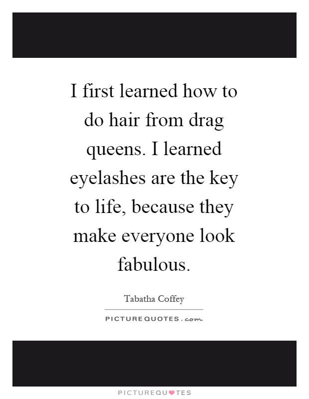 I first learned how to do hair from drag queens. I learned eyelashes are the key to life, because they make everyone look fabulous Picture Quote #1