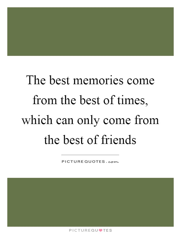 The best memories come from the best of times, which can only come from the best of friends Picture Quote #1