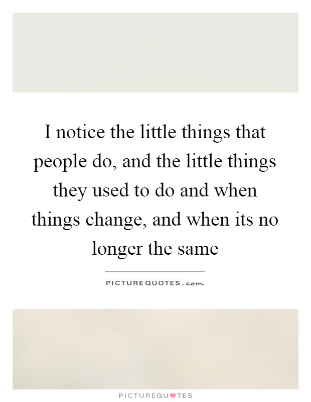 I notice the little things that people do, and the little things they used to do and when things change, and when its no longer the same Picture Quote #1