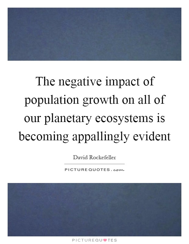 the negative impact in the increase of population to livelihood Yet it is being depleted at an unprecedented rate as human populations, and their levels of consumption, increase climate but this – and other conservation strategies – can have a negative impact on the livelihoods of local communities unless they are well designed and implemented in addition, many.