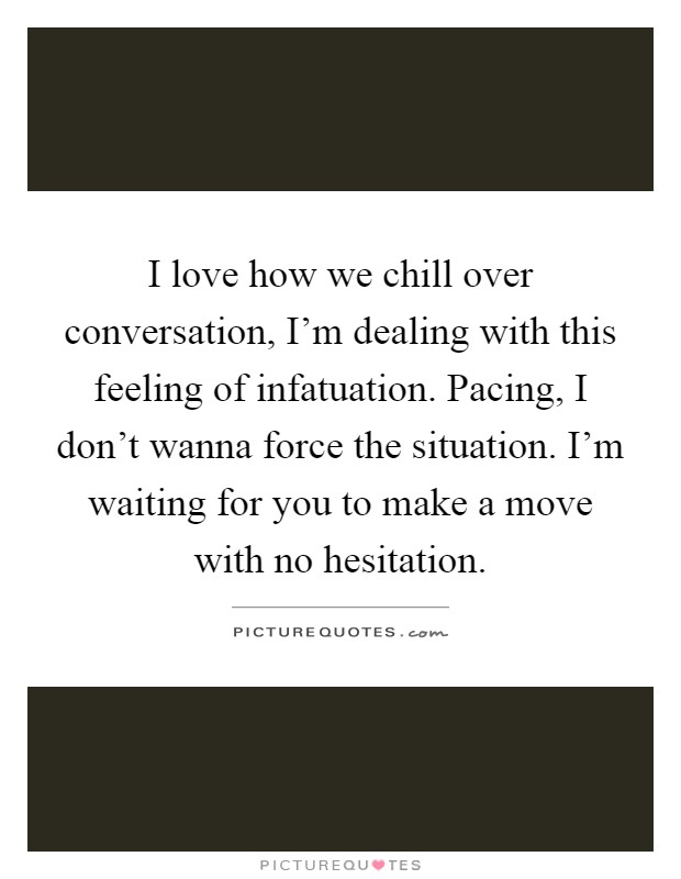 I love how we chill over conversation, I'm dealing with this feeling of infatuation. Pacing, I don't wanna force the situation. I'm waiting for you to make a move with no hesitation Picture Quote #1