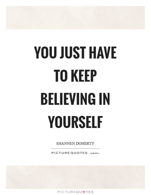 You just have to keep believing in yourself Picture Quote #1