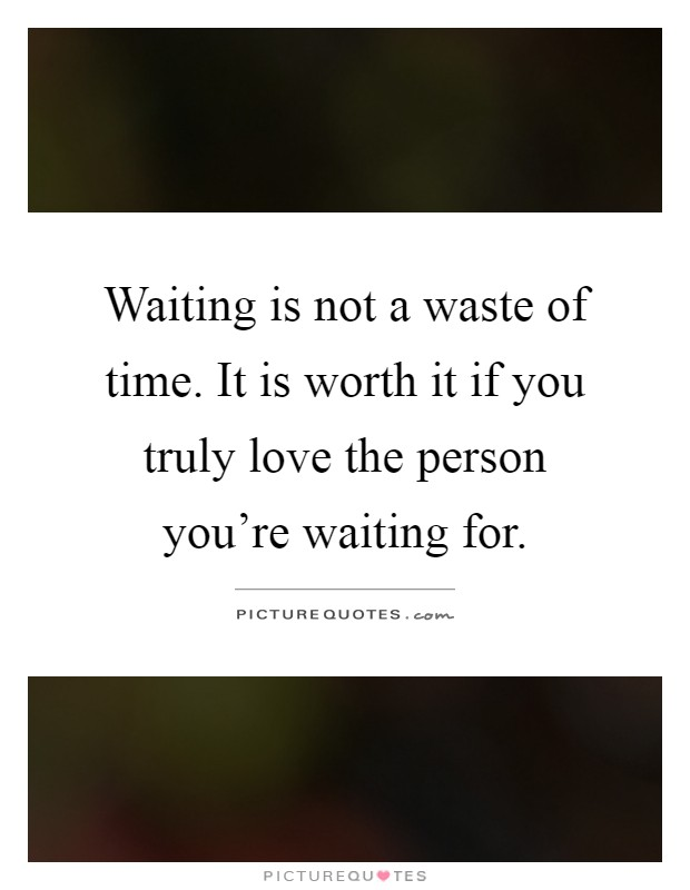 Waiting is not a waste of time. It is worth it if you truly love the person you're waiting for Picture Quote #1