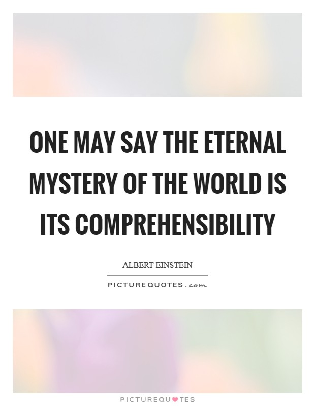 One may say the eternal mystery of the world is its comprehensibility Picture Quote #1