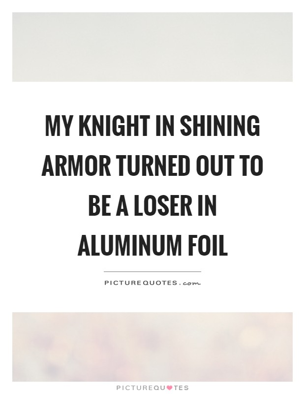 My knight in shining armor turned out to be a loser in aluminum foil Picture Quote #1