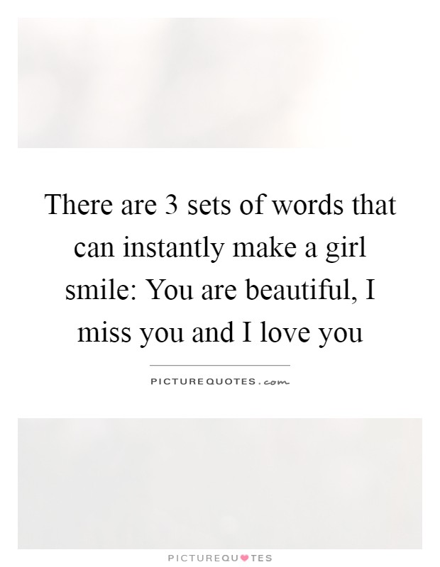 There are 3 sets of words that can instantly make a girl smile: You are beautiful, I miss you and I love you Picture Quote #1