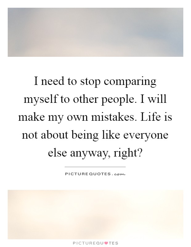 I need to stop comparing myself to other people. I will make my own mistakes. Life is not about being like everyone else anyway, right? Picture Quote #1