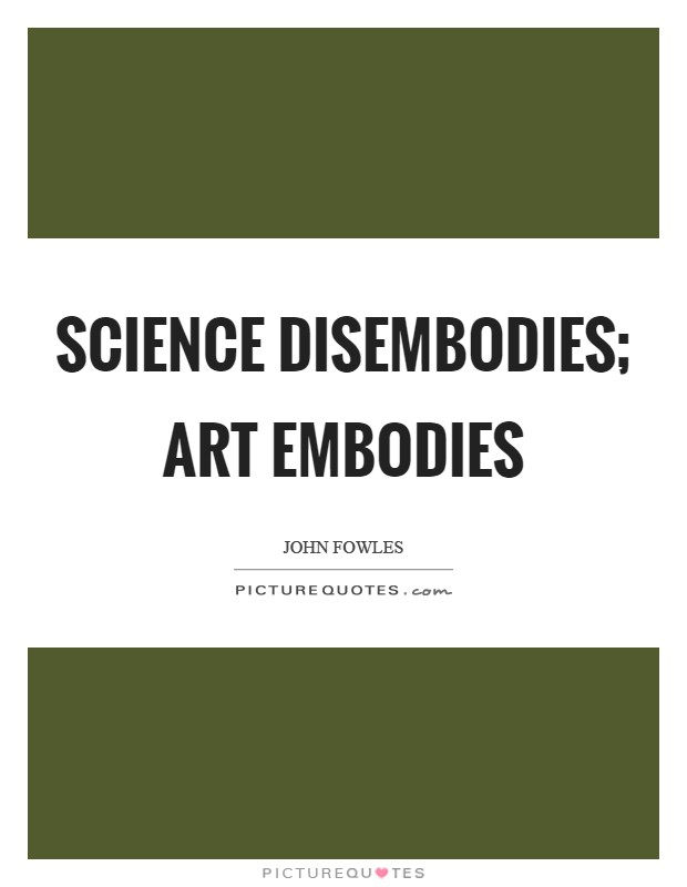 Science disembodies; art embodies Picture Quote #1