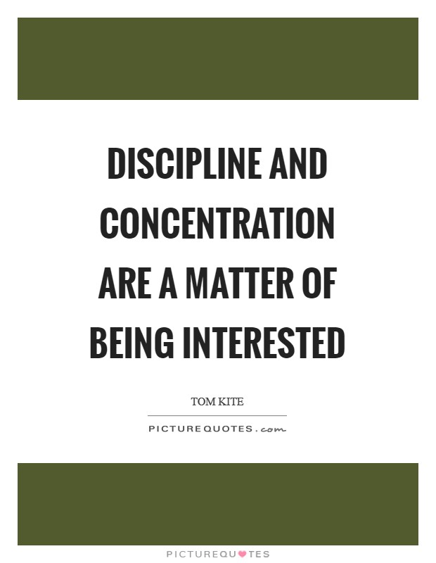 Discipline and concentration are a matter of being interested Picture Quote #1