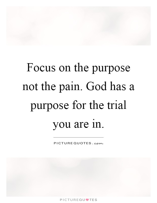Focus on the purpose not the pain. God has a purpose for the trial you are in Picture Quote #1