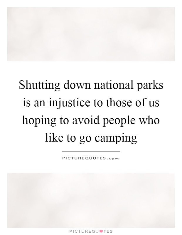 Shutting down national parks is an injustice to those of us hoping to avoid people who like to go camping Picture Quote #1