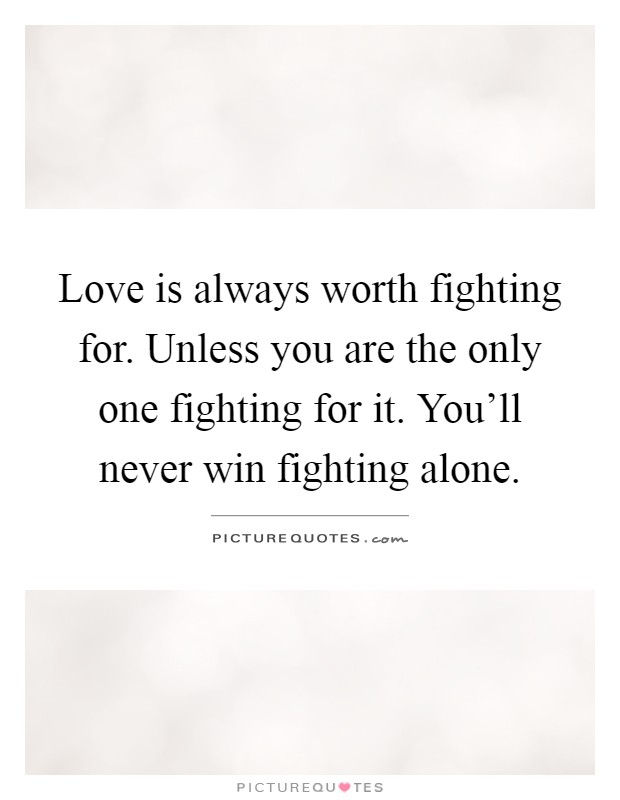 Love is always worth fighting for. Unless you are the only one fighting for it. You'll never win fighting alone Picture Quote #1