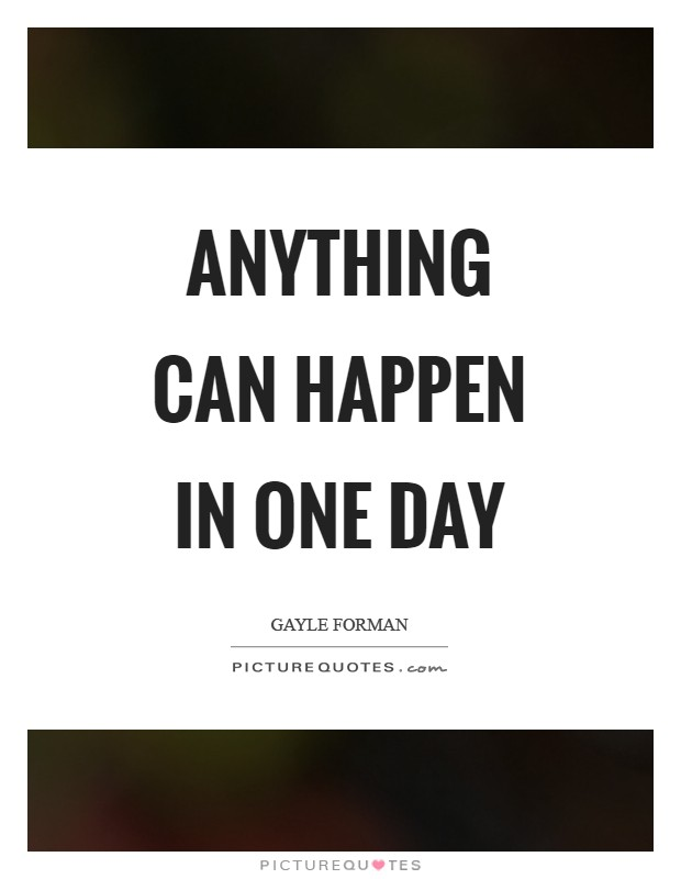 Anything can happen in one day Picture Quote #1