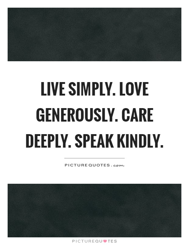 Live simply. Love generously. Care deeply. Speak kindly Picture Quote #1