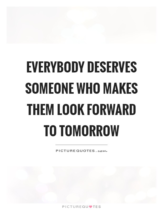 Everybody deserves someone who makes them look forward to tomorrow Picture Quote #1