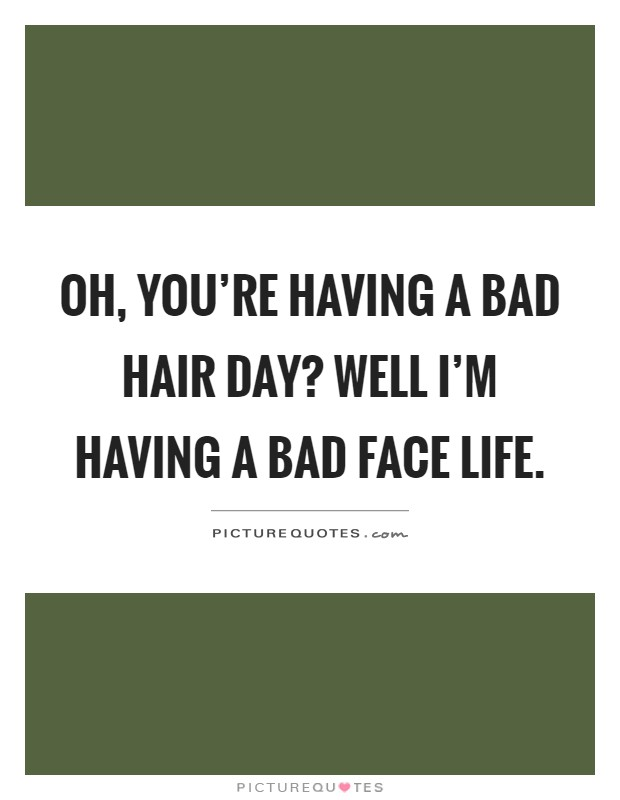 Oh, you're having a bad hair day? Well I'm having a bad face life Picture Quote #1