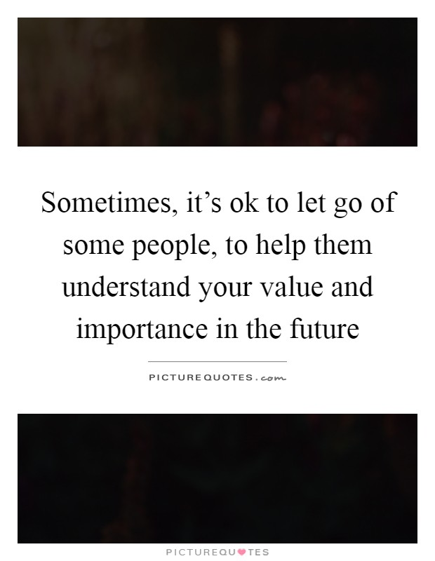 Sometimes, it's ok to let go of some people, to help them understand your value and importance in the future Picture Quote #1