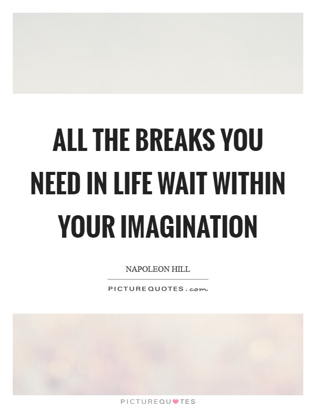 All the breaks you need in life wait within your imagination Picture Quote #1