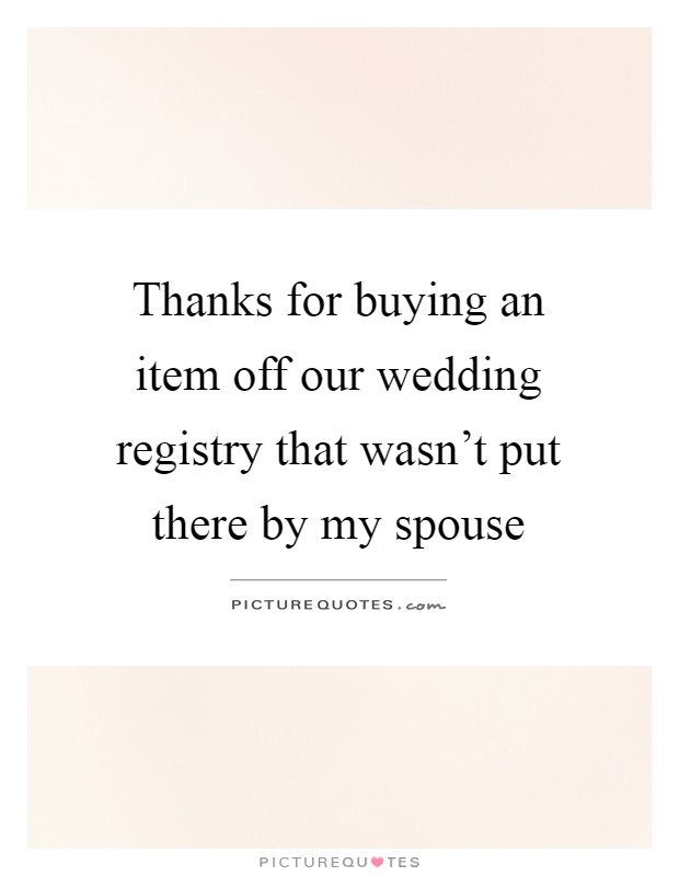 Thanks for buying an item off our wedding registry that wasn't put there by my spouse Picture Quote #1