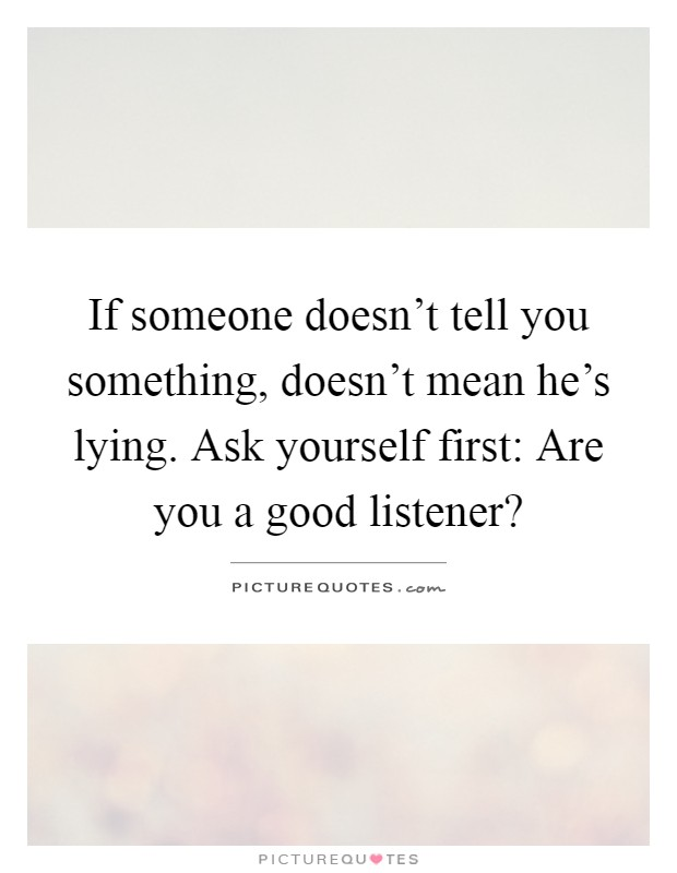 If someone doesn't tell you something, doesn't mean he's lying. Ask yourself first: Are you a good listener? Picture Quote #1