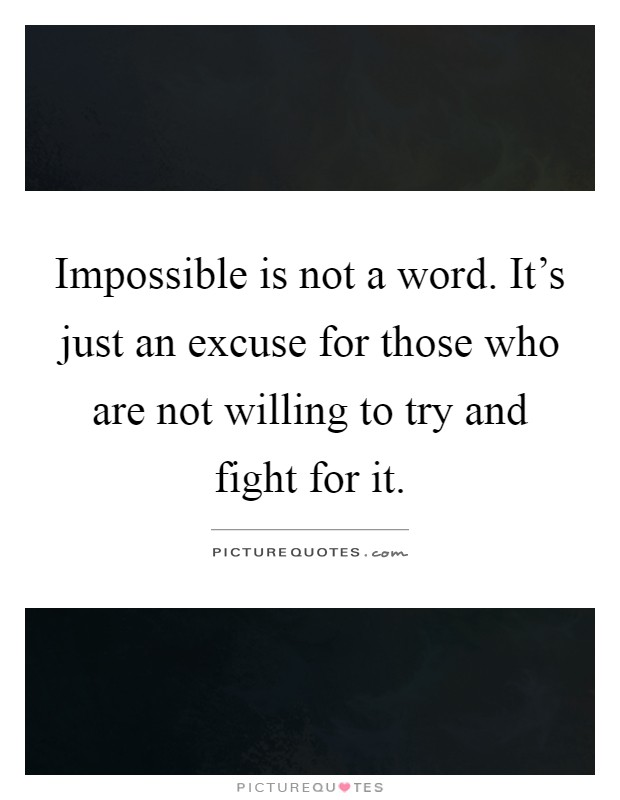 Impossible is not a word. It's just an excuse for those who are not willing to try and fight for it Picture Quote #1