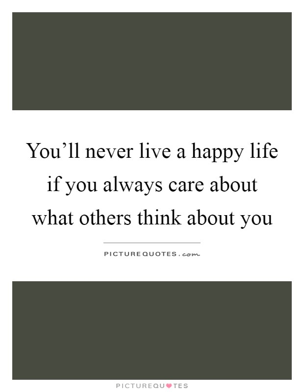 You'll never live a happy life if you always care about what others think about you Picture Quote #1