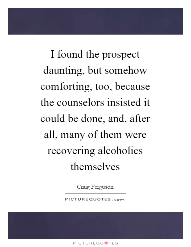I found the prospect daunting, but somehow comforting, too, because the counselors insisted it could be done, and, after all, many of them were recovering alcoholics themselves Picture Quote #1