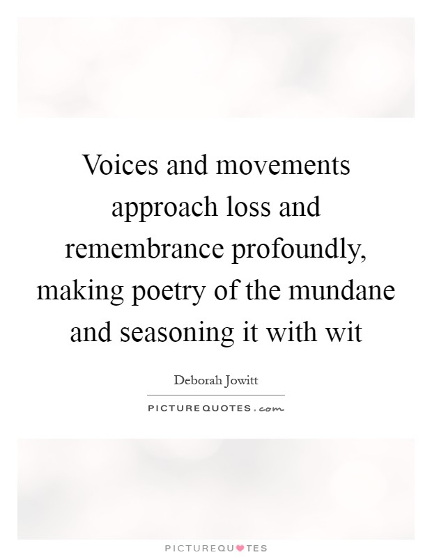 Voices and movements approach loss and remembrance profoundly, making poetry of the mundane and seasoning it with wit Picture Quote #1