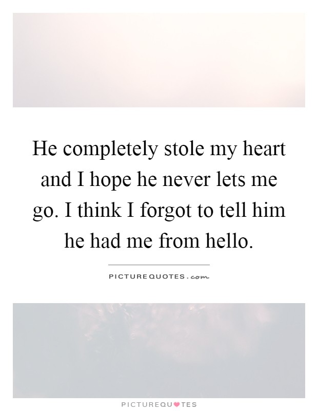 He completely stole my heart and I hope he never lets me go. I think I forgot to tell him he had me from hello Picture Quote #1