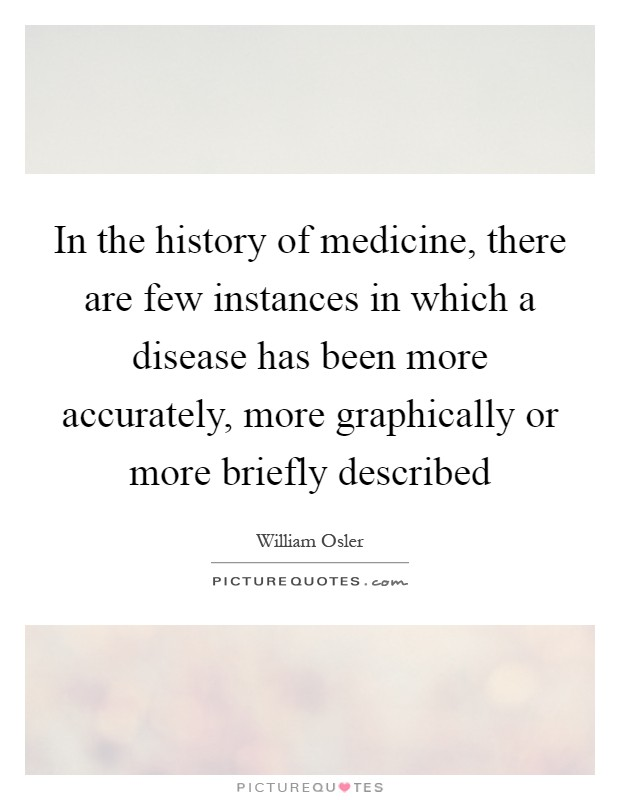 In the history of medicine, there are few instances in which a disease has been more accurately, more graphically or more briefly described Picture Quote #1