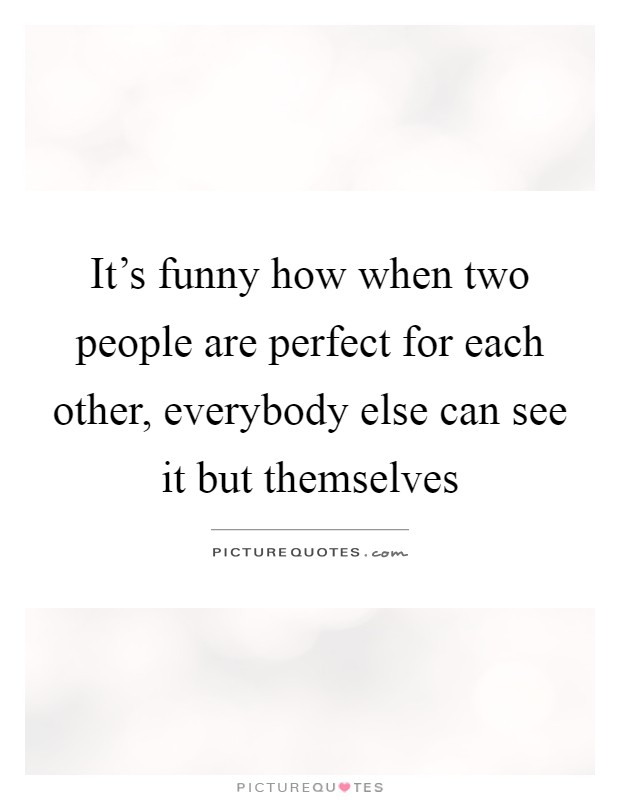 It's funny how when two people are perfect for each other, everybody else can see it but themselves Picture Quote #1