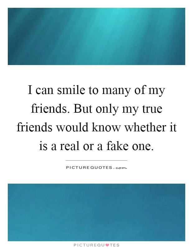 I can smile to many of my friends. But only my true friends would know whether it is a real or a fake one Picture Quote #1