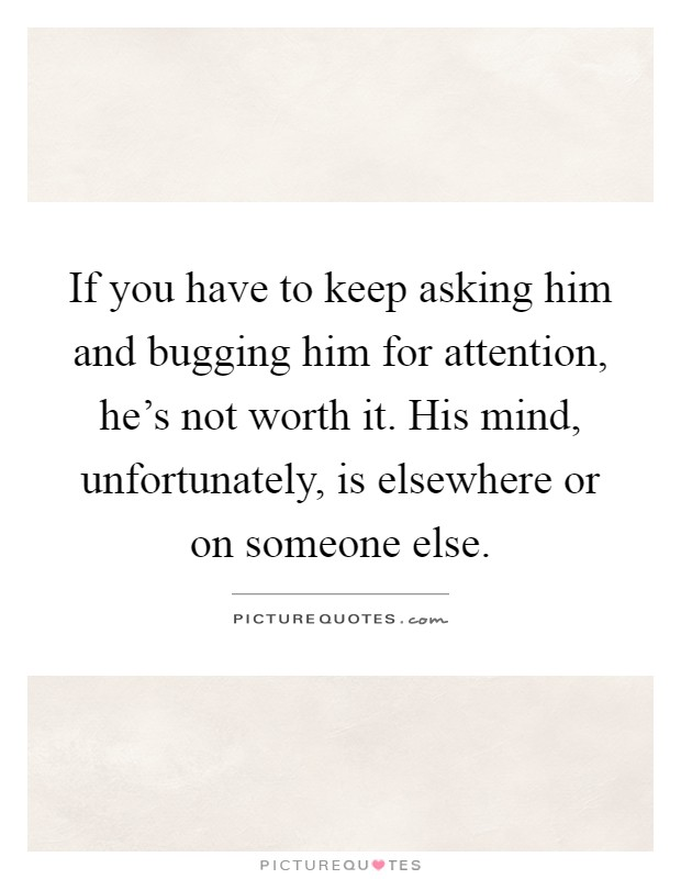 If you have to keep asking him and bugging him for attention, he's not worth it. His mind, unfortunately, is elsewhere or on someone else Picture Quote #1