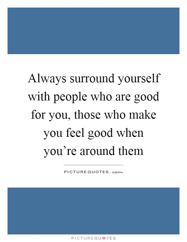 Always Surround Yourself With People Who Are Good For You Those Make Feel When Youre Around Them