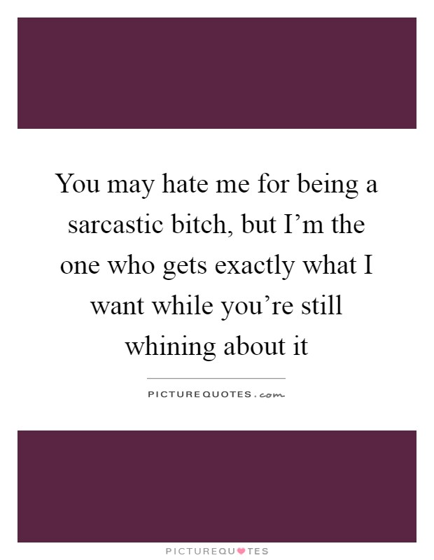 You may hate me for being a sarcastic bitch, but I'm the one who gets exactly what I want while you're still whining about it Picture Quote #1