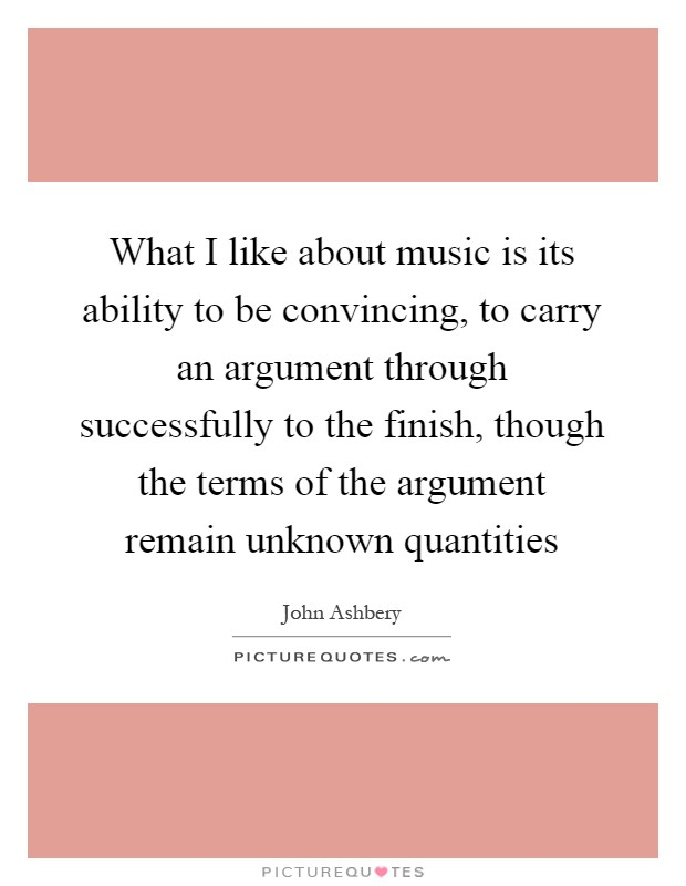 What I like about music is its ability to be convincing, to carry an argument through successfully to the finish, though the terms of the argument remain unknown quantities Picture Quote #1